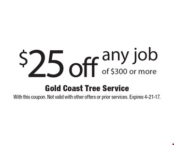 $25 off any job of $300 or more. With this coupon. Not valid with other offers or prior services. Expires 4-21-17.