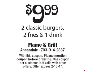 $9.99 2 classic burgers, 2 fries & 1 drink. With this coupon. Please mention coupon before ordering. One coupon per customer. Not valid with other offers. Offer expires 2-10-17.