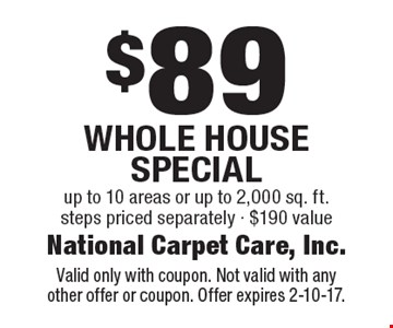 $89 Whole House Special. Up to 10 areas or up to 2,000 sq. ft. Steps priced separately. $190 value. Valid only with coupon. Not valid with anyother offer or coupon. Offer expires 2-10-17.