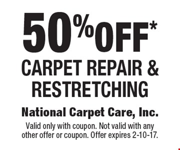 50% off* Carpet repair & restretching. Valid only with coupon. Not valid with any other offer or coupon. Offer expires 2-10-17.
