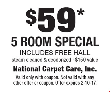 $59* 5 Room Special. Includes free hall. Steam cleaned & deodorized - $150 value. Valid only with coupon. Not valid with any other offer or coupon. Offer expires 2-10-17.
