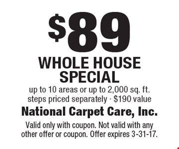 $89 Whole House Special up to 10 areas or up to 2,000 sq. ft.steps priced separately - $190 value. Valid only with coupon. Not valid with anyother offer or coupon. Offer expires 3-31-17.