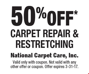 50%off* Carpet repair & restretching. Valid only with coupon. Not valid with any other offer or coupon. Offer expires 3-31-17.