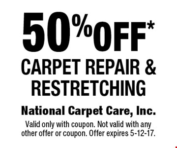 50% off* carpet repair & restretching. Valid only with coupon. Not valid with any other offer or coupon. Offer expires 5-12-17.