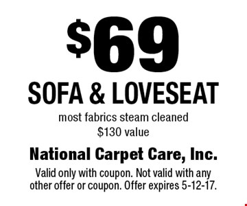 $69 sofa & loveseat. Most fabrics steam cleaned. $130 value. Valid only with coupon. Not valid with any other offer or coupon. Offer expires 5-12-17.