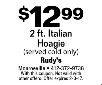 $12.99 2 ft. Italian Hoagie (served cold only). With this coupon. Not valid with other offers. Offer expires 2-3-17.