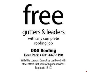 Free gutters & leaders with any complete roofing job. With this coupon. Cannot be combined with other offers. Not valid with prior services. Expires 6-16-17.