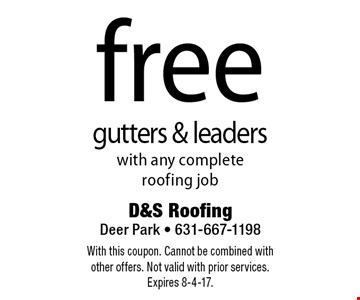 Free gutters & leaders with any complete roofing job. With this coupon. Cannot be combined with other offers. Not valid with prior services. Expires 8-4-17.