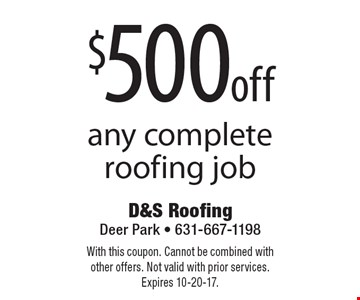$500 off any complete roofing job. With this coupon. Cannot be combined with other offers. Not valid with prior services. Expires 10-20-17.