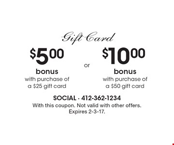 Gift Card. $5 bonus with purchase of a $25 gift card OR $10 bonus with purchase of a $50 gift card. With this coupon. Not valid with other offers. Expires 2-3-17.