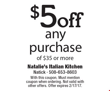 $5 off any purchase of $35 or more. With this coupon. Must mention coupon when ordering. Not valid with other offers. Offer expires 2/17/17.