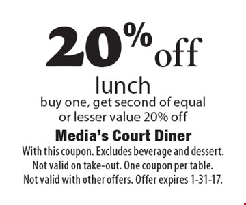 20% off lunch. Buy one, get second of equal or lesser value 20% off. With this coupon. Excludes beverage and dessert. Not valid on take-out. One coupon per table. Not valid with other offers. Offer expires 1-31-17.