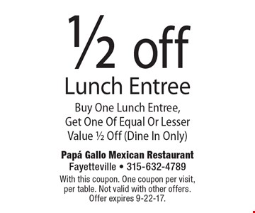 1/2 off Lunch Entree. Buy One Lunch Entree, Get One Of Equal Or Lesser Value 1/2 Off (Dine In Only). With this coupon. One coupon per visit, per table. Not valid with other offers. Offer expires 9-22-17.