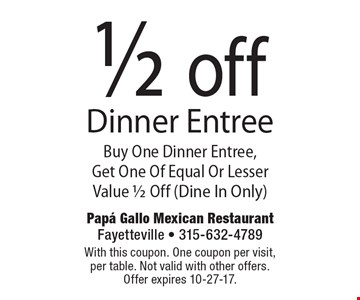 1/2 off Dinner Entree. Buy One Dinner Entree, Get One Of Equal Or Lesser Value 1/2 Off (Dine In Only). With this coupon. One coupon per visit, per table. Not valid with other offers. Offer expires 10-27-17.