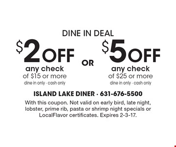 Dine In Deal $2 off any check of $15 or more dine in only - cash only or $5 off any check of $25 or more dine in only - cash only. With this coupon. Not valid on early bird, late night, lobster, prime rib, pasta or shrimp night specials or LocalFlavor certificates. Expires 2-3-17.