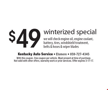 $49 winterized special. we will check engine oil, engine coolant, battery, tires, windshield treatment, belts & hoses & wiper blades. With this coupon. One coupon per vehicle. Must present at time of purchase. Not valid with other offers, warranty work or prior services. Offer expires 3-17-17.