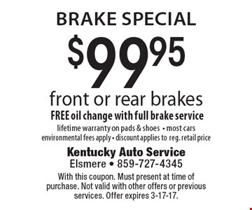 brake special $99.95 front or rear brakes. FREE oil change with full brake service. lifetime warranty on pads & shoes- most cars environmental fees apply - discount applies to reg. retail price. With this coupon. Must present at time of purchase. Not valid with other offers or previous services. Offer expires 3-17-17.