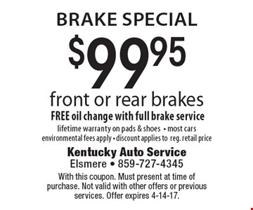 Brake special.  $99.95 front or rear brakes. FREE oil change with full brake service. Lifetime warranty on pads & shoes. Most cars. Environmental fees apply. Discount applies to reg. retail price. With this coupon. Must present at time of purchase. Not valid with other offers or previous services. Offer expires 4-14-17.