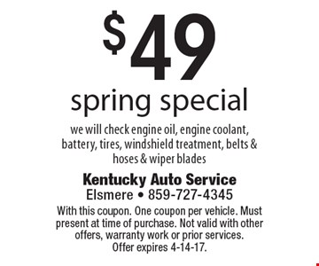 $49 spring special. We will check engine oil, engine coolant, battery, tires, windshield treatment, belts & hoses & wiper blades. With this coupon. One coupon per vehicle. Must present at time of purchase. Not valid with other offers, warranty work or prior services. Offer expires 4-14-17.