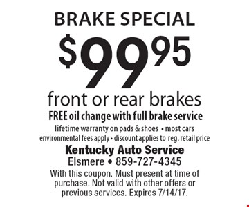 brake special $99.95 front or rear brakes FREE oil change with full brake service lifetime warranty on pads & shoes- most cars environmental fees apply - discount applies to reg. retail price. With this coupon. Must present at time of purchase. Not valid with other offers or previous services. Expires 7/14/17.