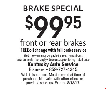 Brake Special. $99.95 front or rear brakes. FREE oil change with full brake service, lifetime warranty on pads & shoes- most cars environmental fees apply - discount applies to reg. retail price. With this coupon. Must present at time of purchase. Not valid with other offers or previous services. Expires 8/18/17.