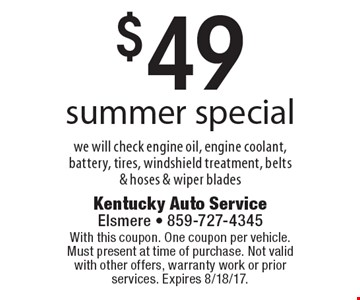 $49 summer special. We will check engine oil, engine coolant, battery, tires, windshield treatment, belts & hoses & wiper blades. With this coupon. One coupon per vehicle. Must present at time of purchase. Not valid with other offers, warranty work or prior services. Expires 8/18/17.