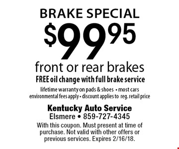 Brake Special! $99.95 front or rear brakes. FREE oil change with full brake service. Lifetime warranty on pads & shoes. Most cars. Environmental fees apply. Discount applies to regular retail price. With this coupon. Must present at time of purchase. Not valid with other offers or previous services. Expires 2/16/18.