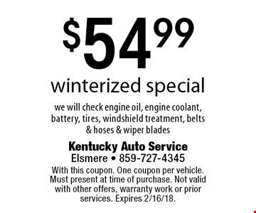 $54.99 winterized special. We will check engine oil, engine coolant, battery, tires, windshield treatment, belts & hoses & wiper blades. With this coupon. One coupon per vehicle. Must present at time of purchase. Not valid with other offers, warranty work or prior services. Expires 2/16/18.