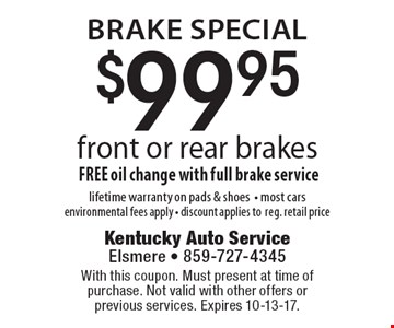 Brake Special. $99.95 front or rear brakes. FREE oil change with full brake service. Lifetime warranty on pads & shoes. Most cars. Environmental fees apply. Discount applies to reg. retail price. With this coupon. Must present at time of purchase. Not valid with other offers or previous services. Expires 10-13-17.