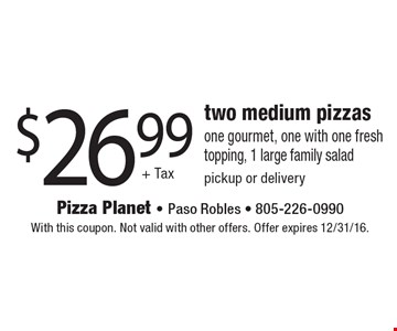 $26.99+ Tax two medium pizzas, one gourmet, one with one fresh topping, 1 large family salad pickup or delivery. With this coupon. Not valid with other offers. Offer expires 12/31/16.