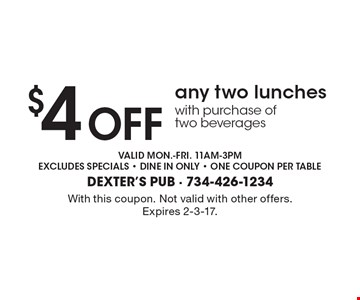 $4 Off any two lunches with purchase of two beverages. Valid mon.-fri. 11am-3pm, excludes specials, dine in only, one coupon per table. With this coupon. Not valid with other offers. Expires 2-3-17.