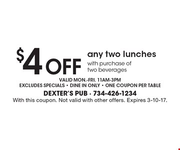 $4 off any two lunches with purchase of two beverages. Valid mon.-fri. 11am-3pm. Excludes specials - dine in only - one coupon per table. With this coupon. Not valid with other offers. Expires 3-10-17.
