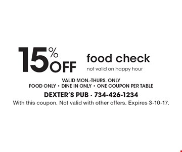 15% off food check. Not valid on happy hour. Valid mon.-thurs. only. Food only - dine in only - one coupon per table. With this coupon. Not valid with other offers. Expires 3-10-17.