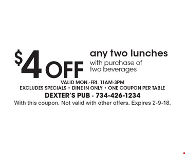 $4 Off any two lunches with purchase of two beverages. Valid mon.-fri. 11am-3pm, excludes specials - dine in only - one coupon per table. With this coupon. Not valid with other offers. Expires 2-9-18.