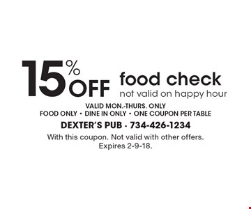 15% Off food check, not valid on happy hour valid mon.-thurs. only. Food only - dine in only - one coupon per table. With this coupon. Not valid with other offers. Expires 2-9-18.