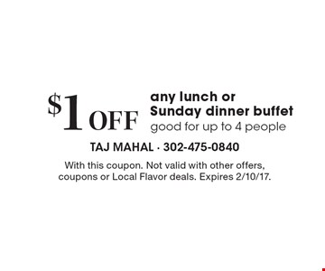 $1 off any lunch or Sunday dinner buffet. Good for up to 4 people. With this coupon. Not valid with other offers, coupons or Local Flavor deals. Expires 2/10/17.