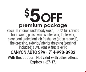 $5 Off premium package: vacuum interior, underbody wash, 100% full service hand wash, polish wax, sealer wax, triple wax,clear coat protectant, air freshener (upon request), tire dressing, exterior/interior dressing (seat not included) suvs, vans & trucks extra. With this coupon. Not valid with other offers. Expires 1-27-17.