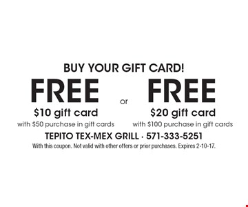 Buy your gift card! Free $20 gift card with $100 purchase in gift cards OR free $10 gift card with $50 purchase in gift cards. With this coupon. Not valid with other offers or prior purchases. Expires 2-10-17.