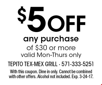 $5 Off any purchase of $30 or morevalid Mon-Thurs only. With this coupon. Dine in only. Cannot be combined with other offers. Alcohol not included. Exp. 3-24-17.
