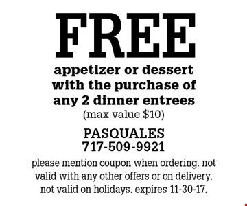 FREE appetizer or dessert with the purchase of any 2 dinner entrees (max value $10). please mention coupon when ordering. not valid with any other offers or on delivery. not valid on holidays. expires 11-30-17.