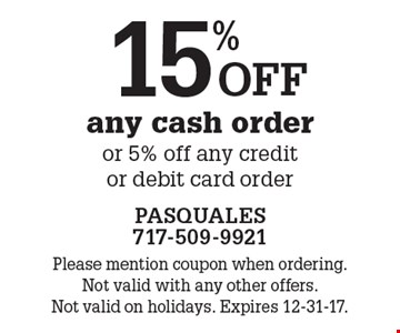 15% off any cash order or 5% off any creditor debit card order. Please mention coupon when ordering. Not valid with any other offers. Not valid on holidays. Expires 12-31-17.