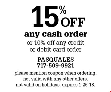 15% off any cash order or 10% off any credit or debit card order. please mention coupon when ordering. not valid with any other offers. not valid on holidays. expires 1-26-18.