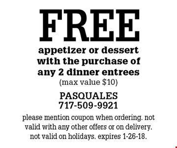 FREE appetizer or dessert with the purchase of any 2 dinner entrees (max value $10). please mention coupon when ordering. not valid with any other offers or on delivery. not valid on holidays. expires 1-26-18.