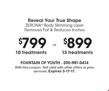 Reveal Your True Shape. ZERONA Body Slimming Laser Removes Fat & Reduces Inches. $799 10 treatments OR $899 13 treatments. With this coupon. Not valid with other offers or prior services. Expires 3-17-17.