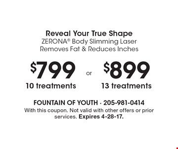 Reveal Your True Shape ZERONA Body Slimming Laser Removes Fat & Reduces Inches – $799 10 treatments or $899 13 treatments. With this coupon. Not valid with other offers or prior services. Expires 4-28-17.