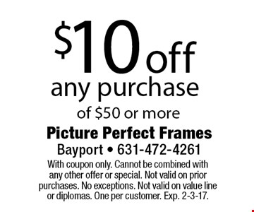 $10 off any purchase of $50 or more. With coupon only. Cannot be combined with any other offer or special. Not valid on prior purchases. No exceptions. Not valid on value line or diplomas. One per customer. Exp. 2-3-17.