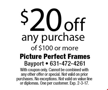 $20 off any purchase of $100 or more. With coupon only. Cannot be combined with any other offer or special. Not valid on prior purchases. No exceptions. Not valid on value line or diplomas. One per customer. Exp. 2-3-17.