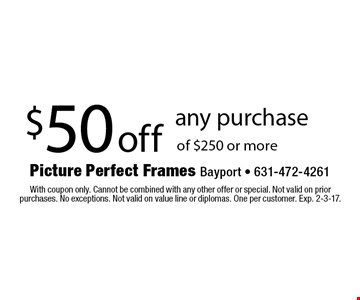 $50 off any purchase of $250 or more. With coupon only. Cannot be combined with any other offer or special. Not valid on prior purchases. No exceptions. Not valid on value line or diplomas. One per customer. Exp. 2-3-17.