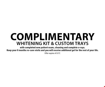 Complimentary whitening kit & custom trays with completed new patient exam, cleaning and complete x-rays. Keep your 6 months re-care visits and you will receive additional gel for the rest of your life.. Offer expires 4/3/17.