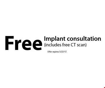 Free implant consultation (includes free CT scan). Offer expires 5/22/17.
